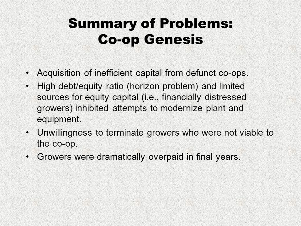 Summary of Problems: Co-op Genesis Acquisition of inefficient capital from defunct co-ops. High debt/equity ratio (horizon problem) and limited source