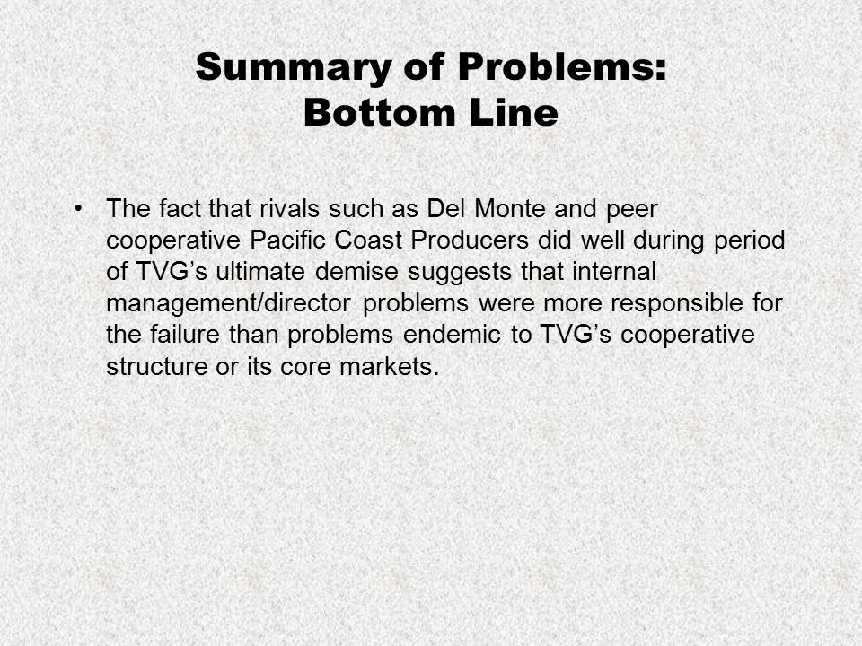 Summary of Problems: Bottom Line The fact that rivals such as Del Monte and peer cooperative Pacific Coast Producers did well during period of TVG's u