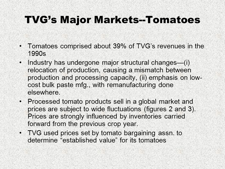 TVG's Major Markets--Tomatoes Tomatoes comprised about 39% of TVG's revenues in the 1990s Industry has undergone major structural changes—(i) relocati