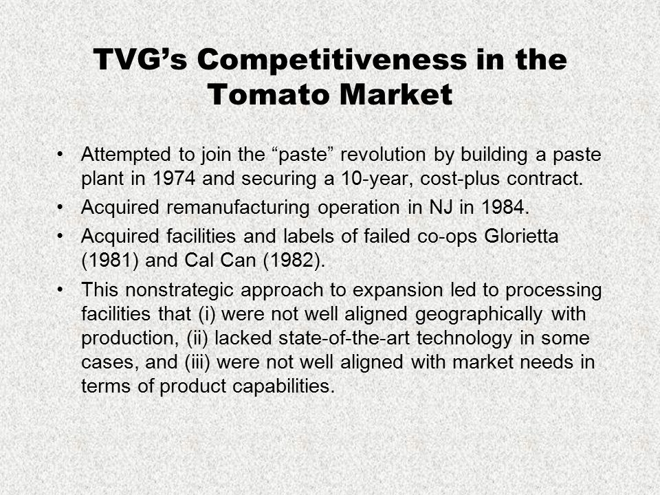 "TVG's Competitiveness in the Tomato Market Attempted to join the ""paste"" revolution by building a paste plant in 1974 and securing a 10-year, cost-plu"