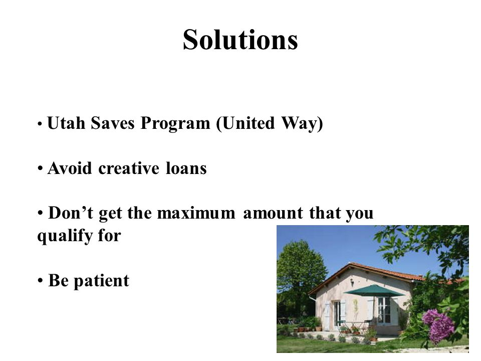 Utah Saves Program (United Way) Avoid creative loans Don't get the maximum amount that you qualify for Be patient Solutions