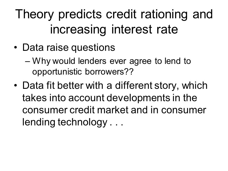 Theory predicts credit rationing and increasing interest rate Data raise questions –Why would lenders ever agree to lend to opportunistic borrowers .