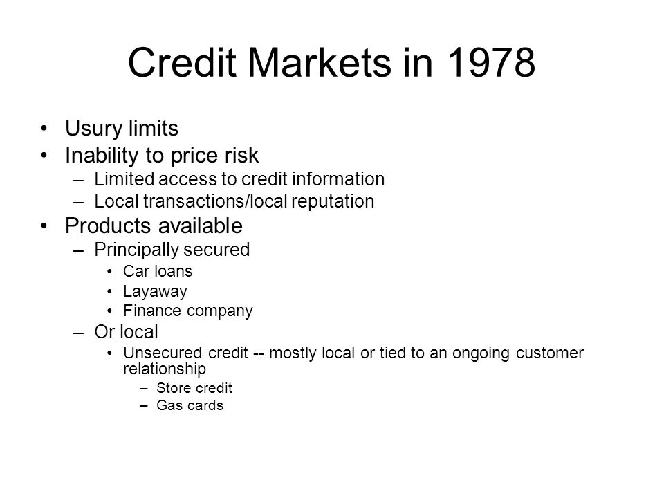 Credit Markets in 1978 Usury limits Inability to price risk –Limited access to credit information –Local transactions/local reputation Products available –Principally secured Car loans Layaway Finance company –Or local Unsecured credit -- mostly local or tied to an ongoing customer relationship –Store credit –Gas cards