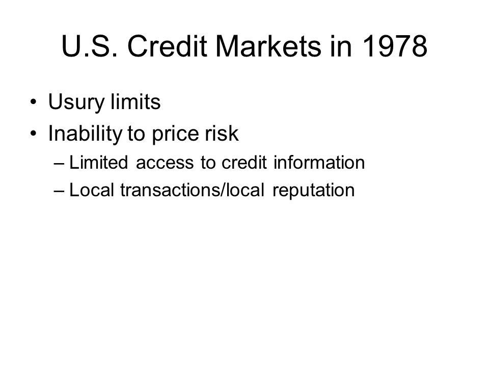 U.S. Credit Markets in 1978 Usury limits Inability to price risk –Limited access to credit information –Local transactions/local reputation
