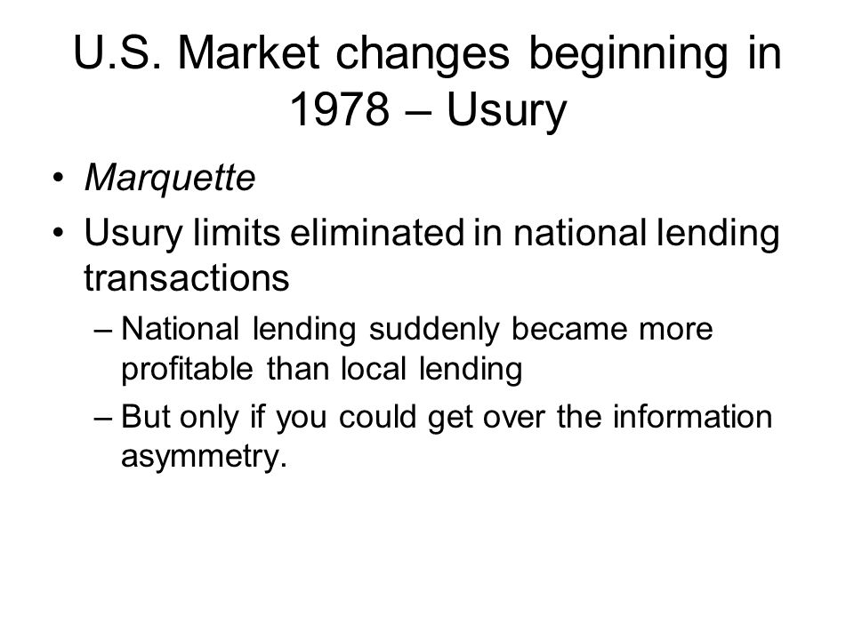 U.S. Market changes beginning in 1978 – Usury Marquette Usury limits eliminated in national lending transactions –National lending suddenly became mor