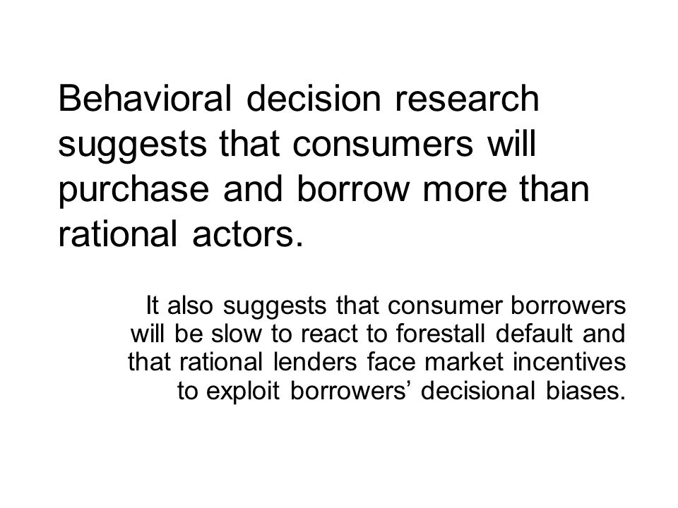 Behavioral decision research suggests that consumers will purchase and borrow more than rational actors.