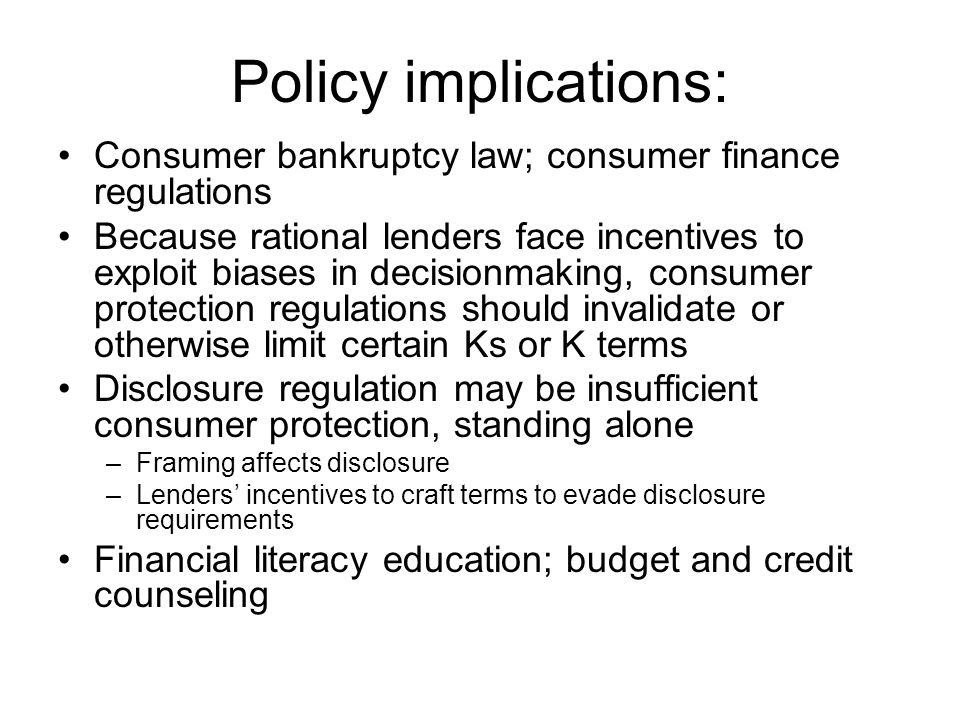 Policy implications: Consumer bankruptcy law; consumer finance regulations Because rational lenders face incentives to exploit biases in decisionmaking, consumer protection regulations should invalidate or otherwise limit certain Ks or K terms Disclosure regulation may be insufficient consumer protection, standing alone –Framing affects disclosure –Lenders' incentives to craft terms to evade disclosure requirements Financial literacy education; budget and credit counseling