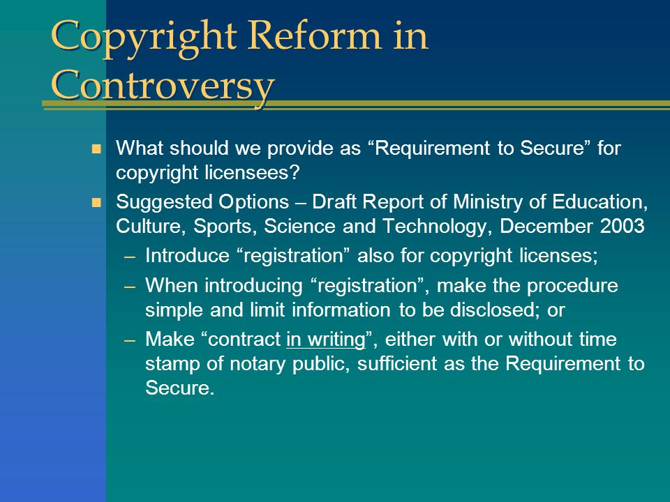 Copyright Reform in Controversy n What should we provide as Requirement to Secure for copyright licensees.