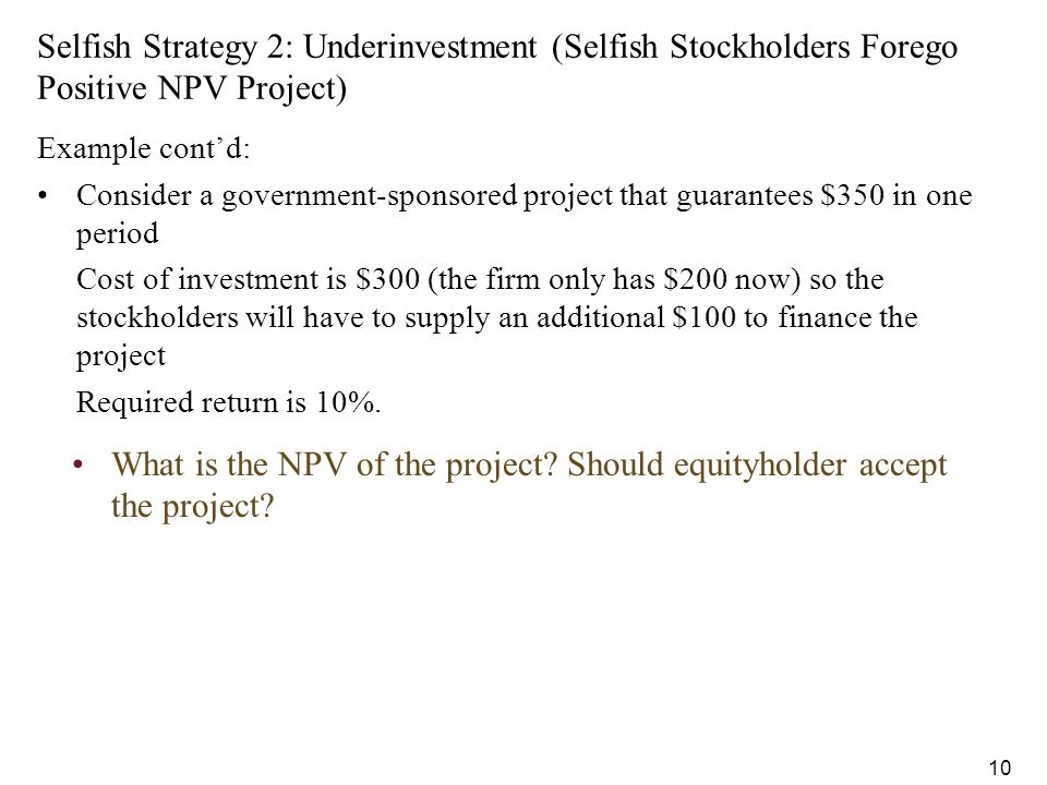 10 What is the NPV of the project? Should equityholder accept the project? Selfish Strategy 2: Underinvestment (Selfish Stockholders Forego Positive N
