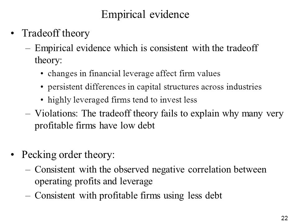 22 Empirical evidence Tradeoff theory –Empirical evidence which is consistent with the tradeoff theory: changes in financial leverage affect firm valu