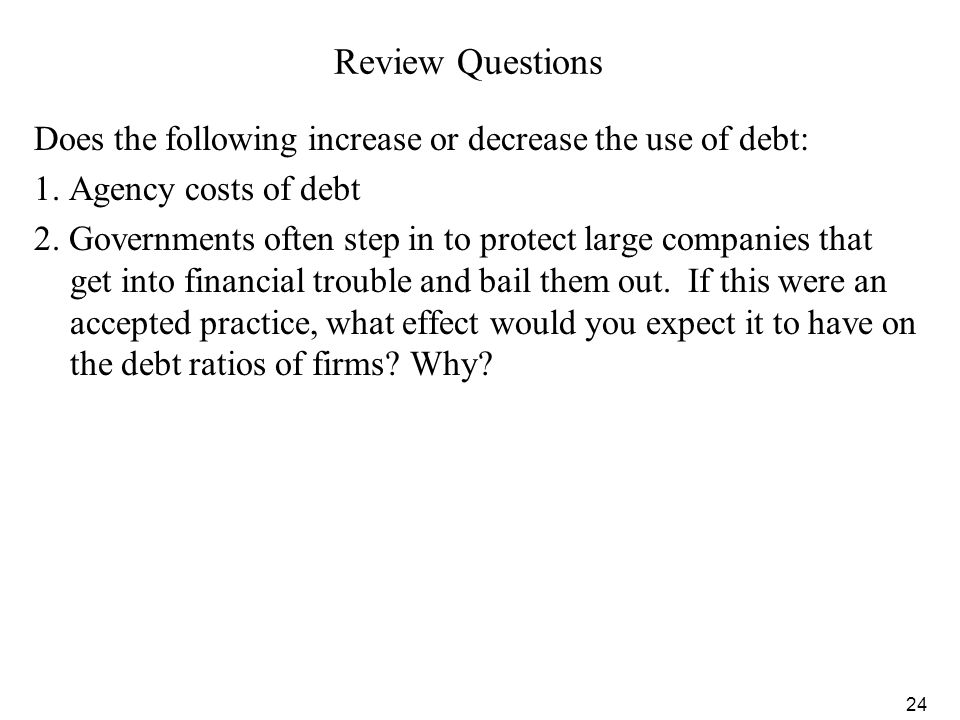 24 Review Questions Does the following increase or decrease the use of debt: 1. Agency costs of debt 2. Governments often step in to protect large com