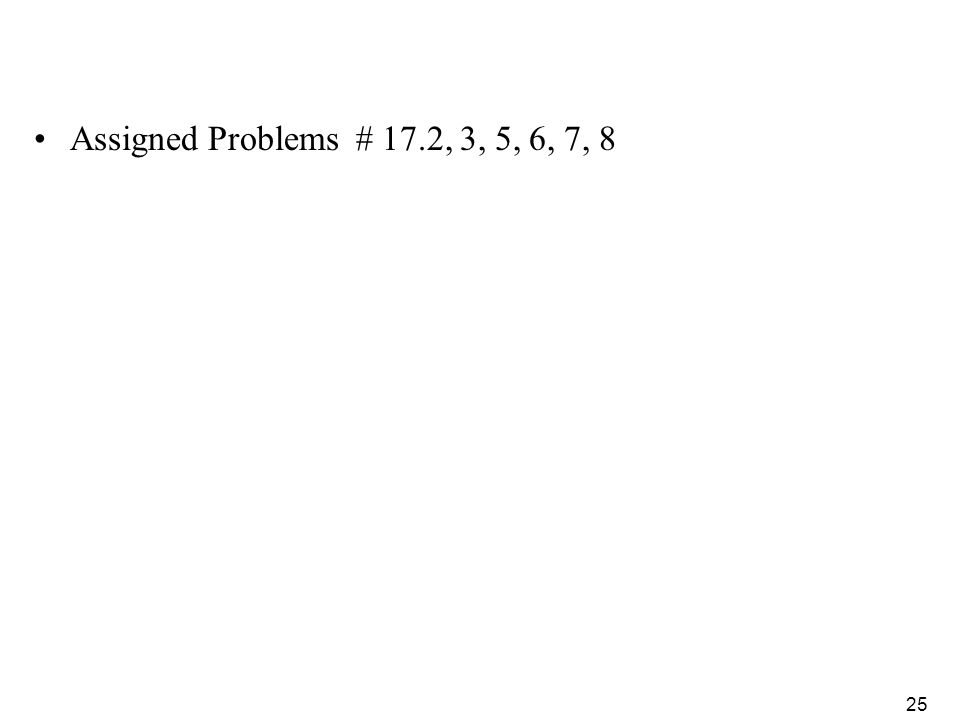 25 Assigned Problems # 17.2, 3, 5, 6, 7, 8