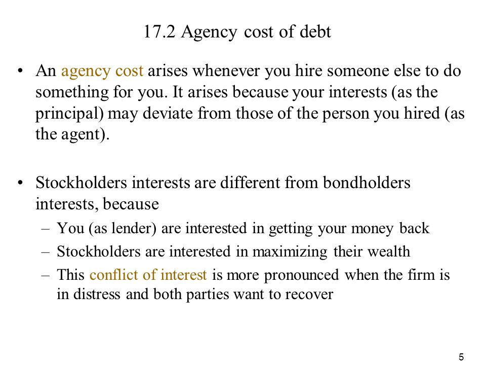 5 17.2 Agency cost of debt An agency cost arises whenever you hire someone else to do something for you. It arises because your interests (as the prin