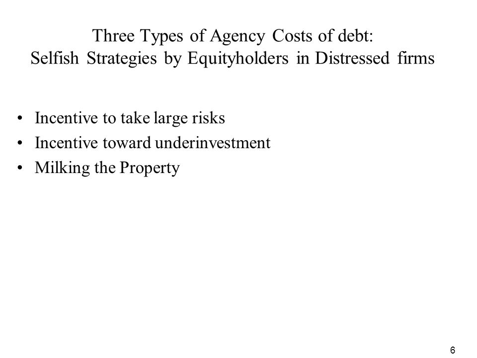 6 Three Types of Agency Costs of debt: Selfish Strategies by Equityholders in Distressed firms Incentive to take large risks Incentive toward underinv