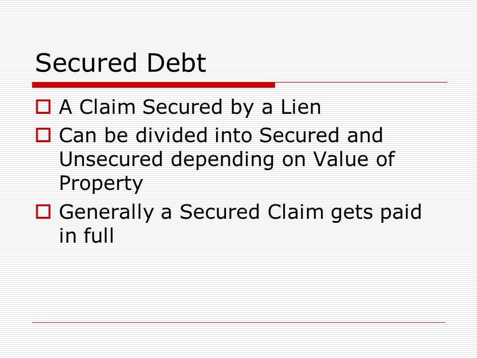 Secured Debt  A Claim Secured by a Lien  Can be divided into Secured and Unsecured depending on Value of Property  Generally a Secured Claim gets paid in full