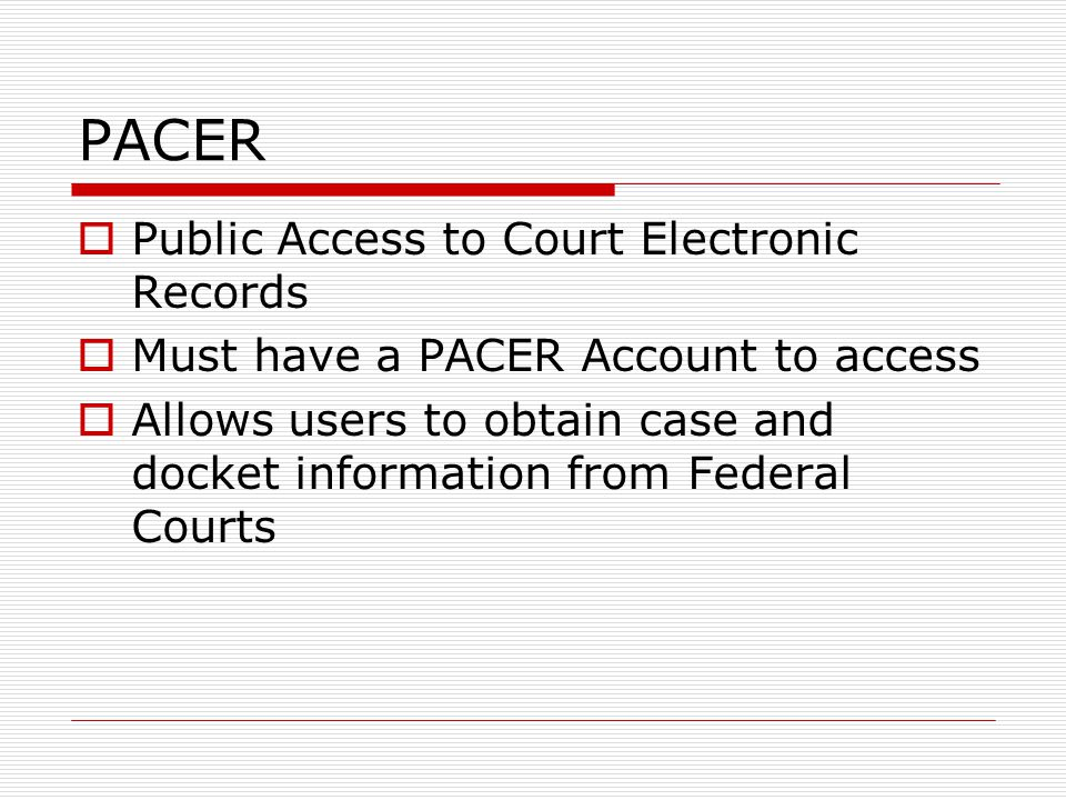 PACER  Public Access to Court Electronic Records  Must have a PACER Account to access  Allows users to obtain case and docket information from Federal Courts