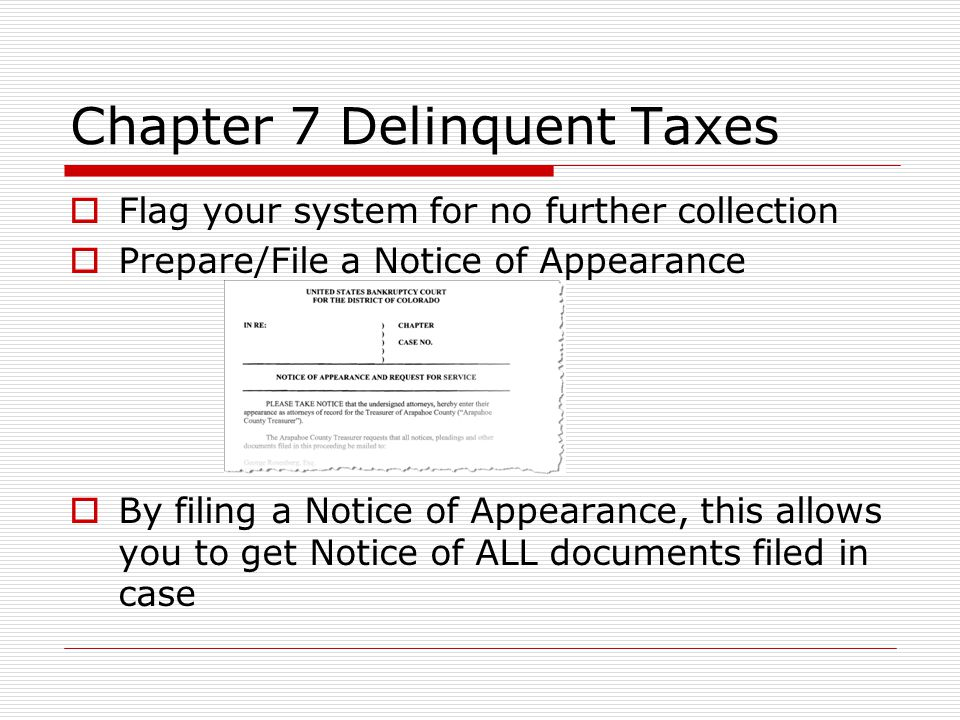 Chapter 7 Delinquent Taxes  Flag your system for no further collection  Prepare/File a Notice of Appearance  By filing a Notice of Appearance, this allows you to get Notice of ALL documents filed in case