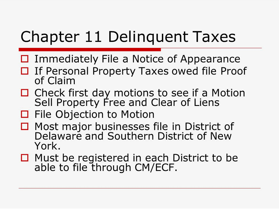 Chapter 11 Delinquent Taxes  Immediately File a Notice of Appearance  If Personal Property Taxes owed file Proof of Claim  Check first day motions to see if a Motion Sell Property Free and Clear of Liens  File Objection to Motion  Most major businesses file in District of Delaware and Southern District of New York.