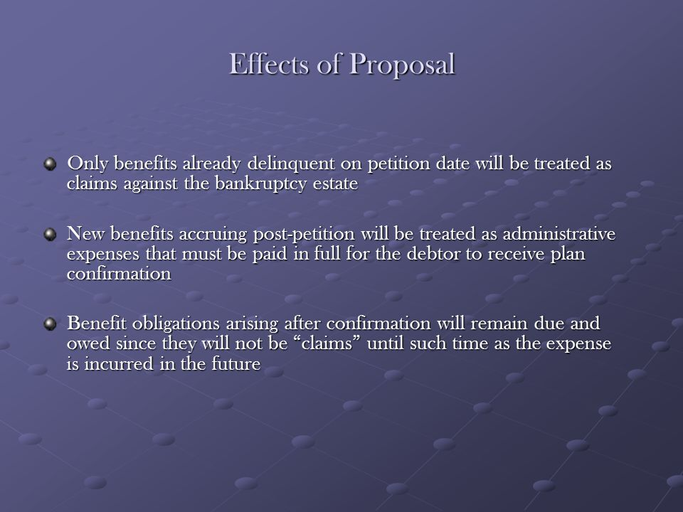 Effects of Proposal Only benefits already delinquent on petition date will be treated as claims against the bankruptcy estate New benefits accruing po
