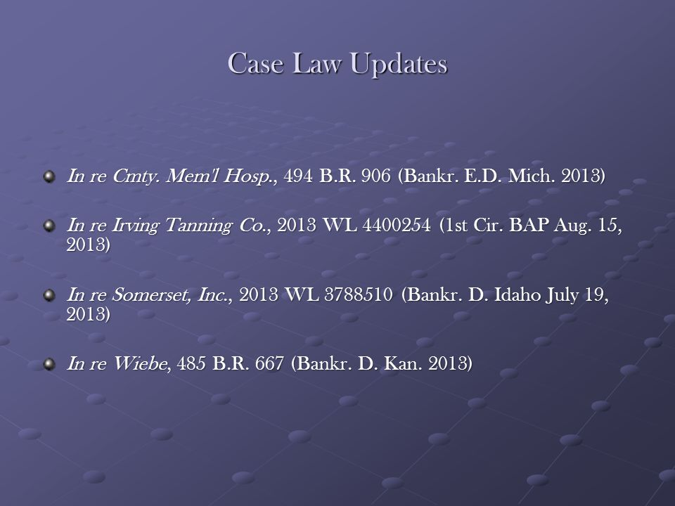 Case Law Updates In re Cmty. Mem'l Hosp., 494 B.R. 906 (Bankr. E.D. Mich. 2013) In re Irving Tanning Co., 2013 WL 4400254 (1st Cir. BAP Aug. 15, 2013)