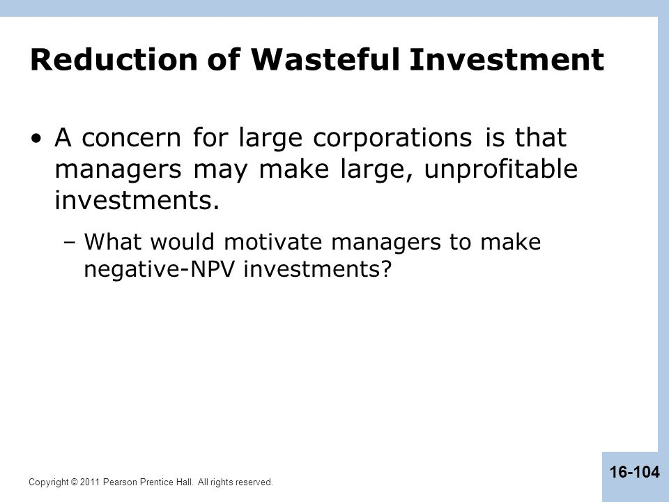 Copyright © 2011 Pearson Prentice Hall. All rights reserved. 16-104 Reduction of Wasteful Investment A concern for large corporations is that managers