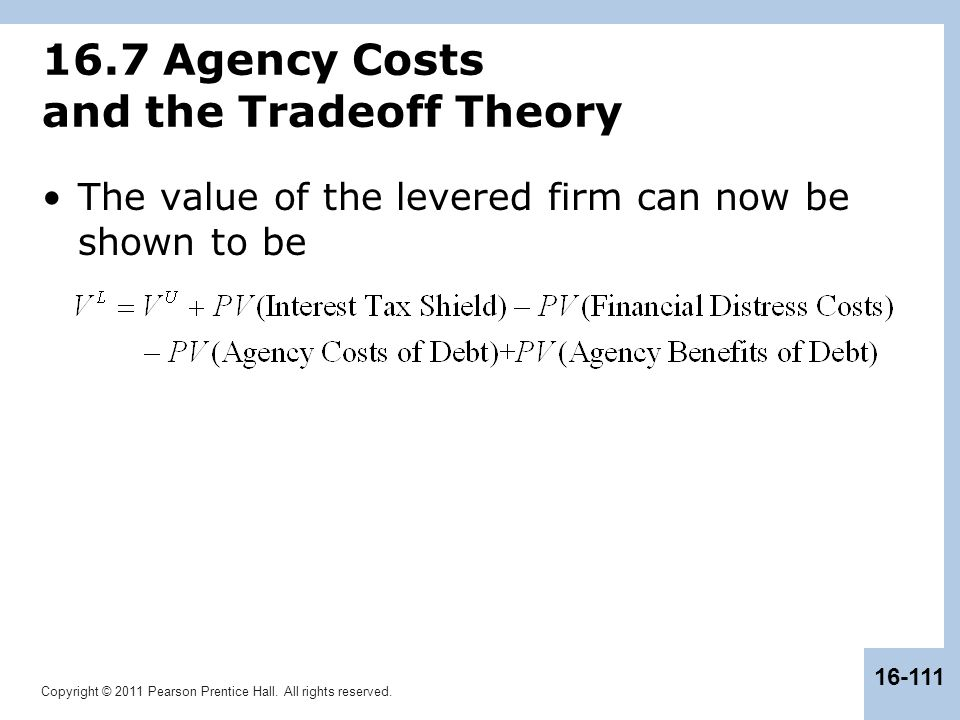 Copyright © 2011 Pearson Prentice Hall. All rights reserved. 16-111 16.7 Agency Costs and the Tradeoff Theory The value of the levered firm can now be