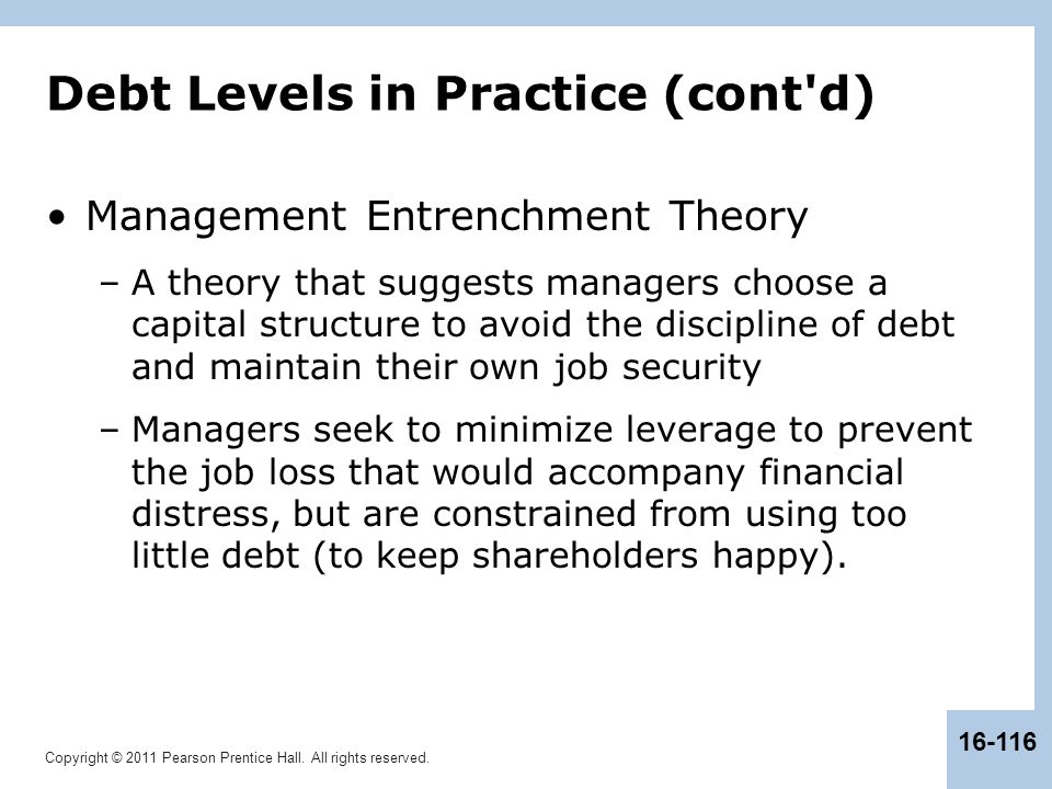 Copyright © 2011 Pearson Prentice Hall. All rights reserved. 16-116 Debt Levels in Practice (cont'd) Management Entrenchment Theory –A theory that sug