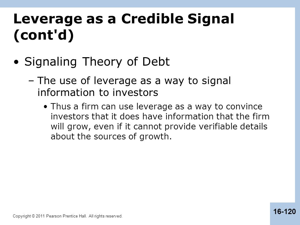 Copyright © 2011 Pearson Prentice Hall. All rights reserved. 16-120 Leverage as a Credible Signal (cont'd) Signaling Theory of Debt –The use of levera