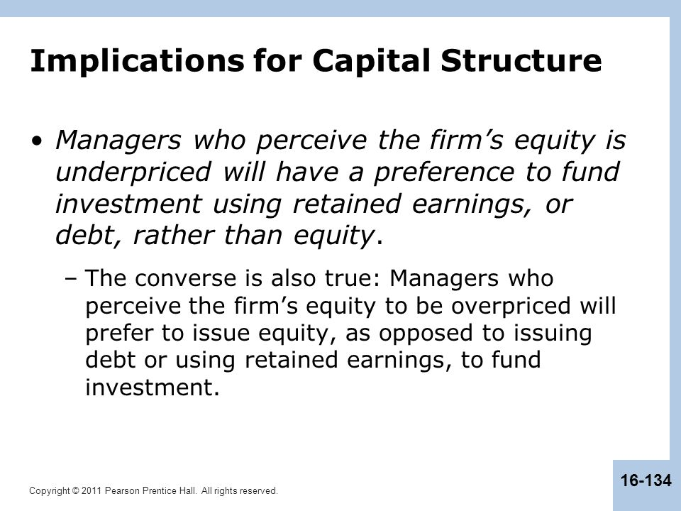 Copyright © 2011 Pearson Prentice Hall. All rights reserved. 16-134 Implications for Capital Structure Managers who perceive the firm's equity is unde
