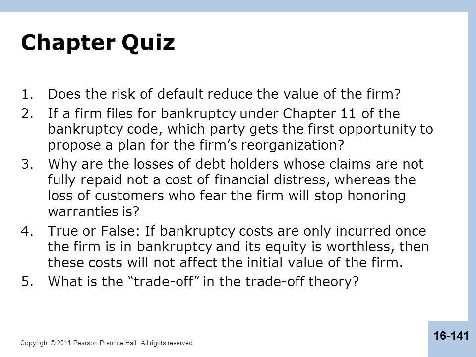 Copyright © 2011 Pearson Prentice Hall. All rights reserved. 16-141 Chapter Quiz 1.Does the risk of default reduce the value of the firm? 2.If a firm