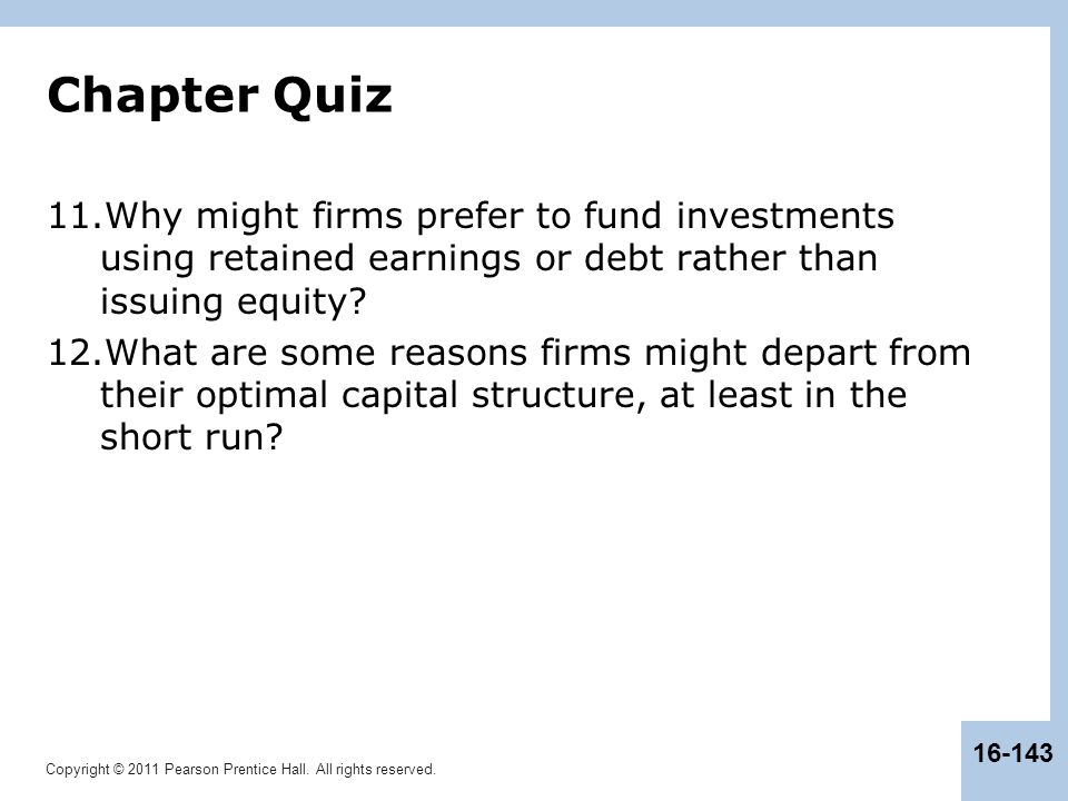 Copyright © 2011 Pearson Prentice Hall. All rights reserved. 16-143 Chapter Quiz 11.Why might firms prefer to fund investments using retained earnings