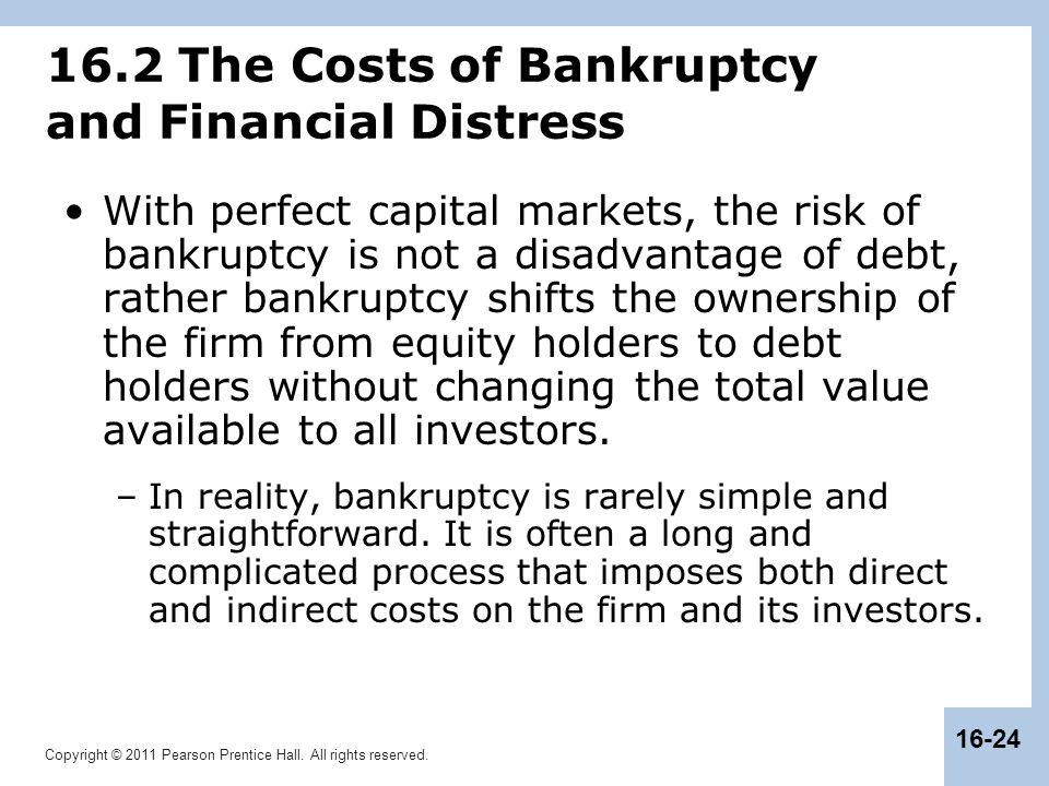 Copyright © 2011 Pearson Prentice Hall. All rights reserved. 16-24 16.2 The Costs of Bankruptcy and Financial Distress With perfect capital markets, t