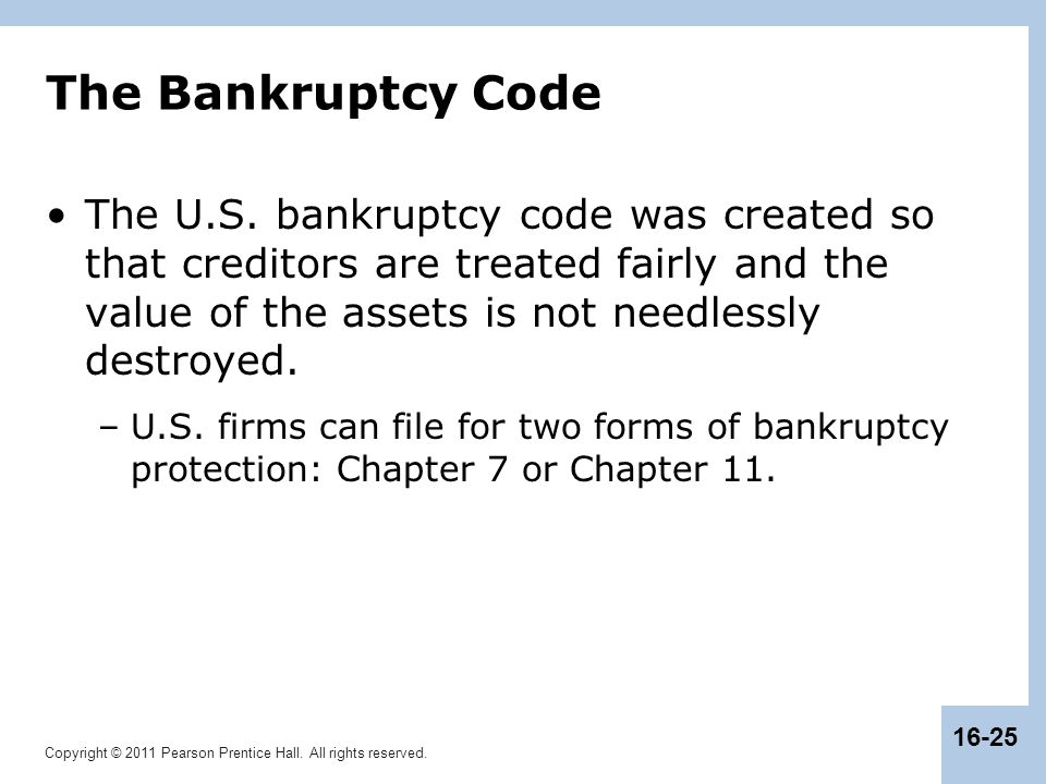 Copyright © 2011 Pearson Prentice Hall. All rights reserved. 16-25 The Bankruptcy Code The U.S. bankruptcy code was created so that creditors are trea