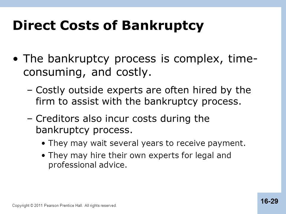 Copyright © 2011 Pearson Prentice Hall. All rights reserved. 16-29 Direct Costs of Bankruptcy The bankruptcy process is complex, time- consuming, and