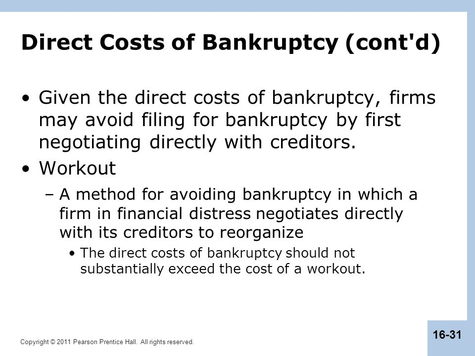 Copyright © 2011 Pearson Prentice Hall. All rights reserved. 16-31 Direct Costs of Bankruptcy (cont'd) Given the direct costs of bankruptcy, firms may
