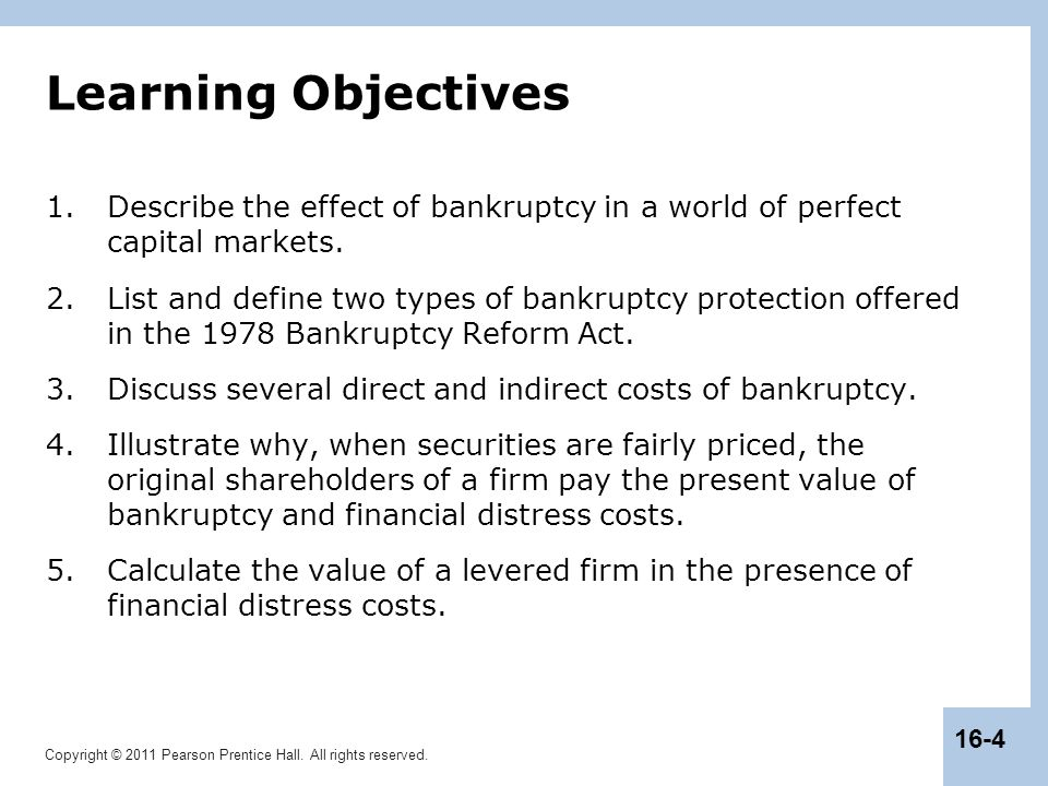 Copyright © 2011 Pearson Prentice Hall. All rights reserved. 16-4 Learning Objectives 1.Describe the effect of bankruptcy in a world of perfect capita