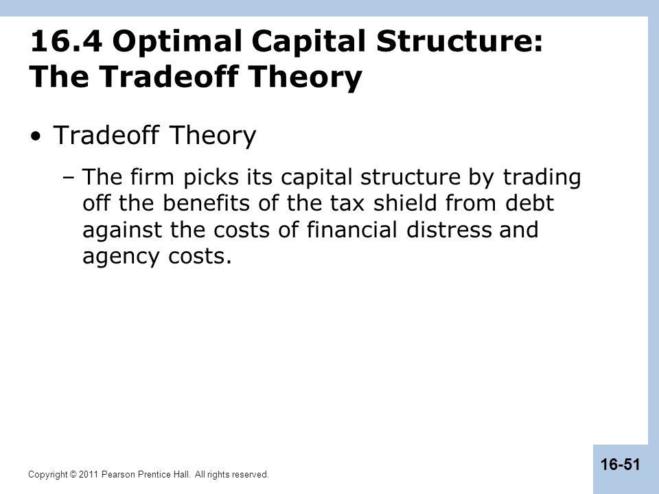 Copyright © 2011 Pearson Prentice Hall. All rights reserved. 16-51 16.4 Optimal Capital Structure: The Tradeoff Theory Tradeoff Theory –The firm picks