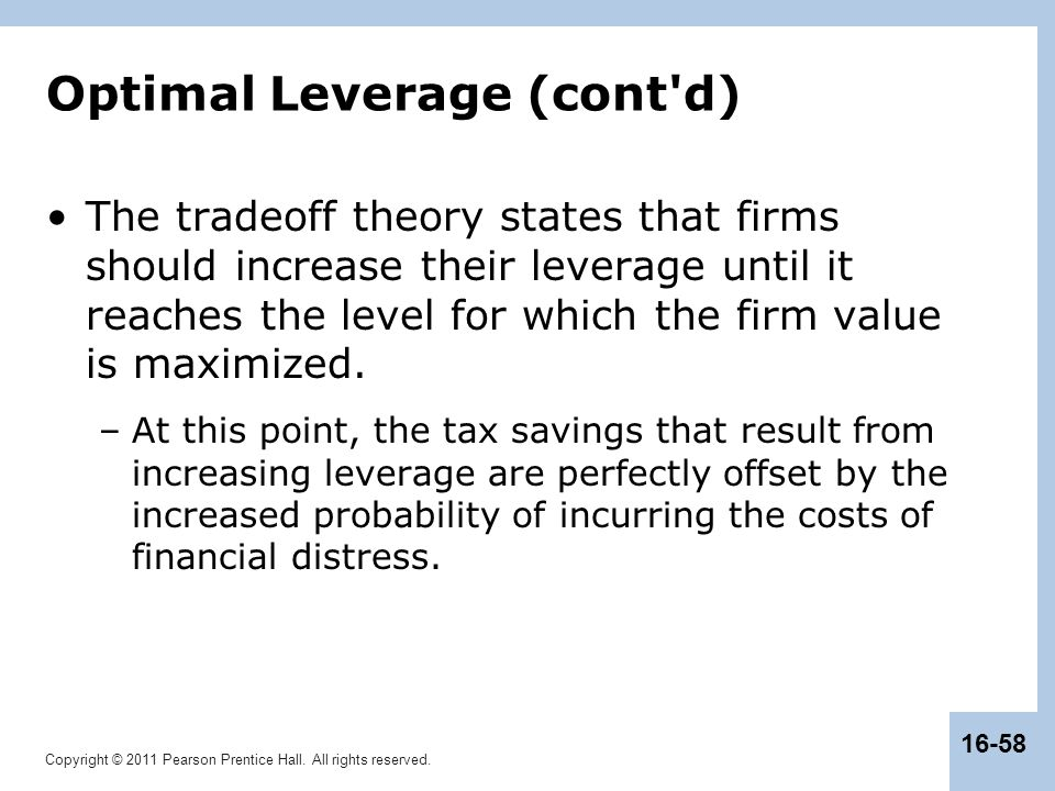 Copyright © 2011 Pearson Prentice Hall. All rights reserved. 16-58 Optimal Leverage (cont'd) The tradeoff theory states that firms should increase the