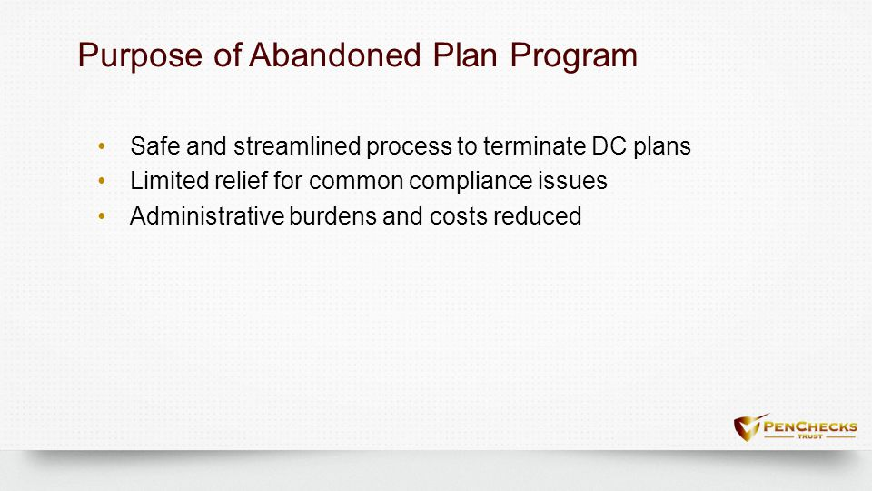 Purpose of Abandoned Plan ProgramPurpose of Abandoned Plan Program Safe and streamlined process to terminate DC plans Limited relief for common compli