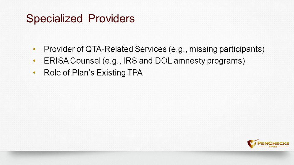 Specialized ProvidersSpecialized Providers Provider of QTA-Related Services (e.g., missing participants) ERISA Counsel (e.g., IRS and DOL amnesty prog