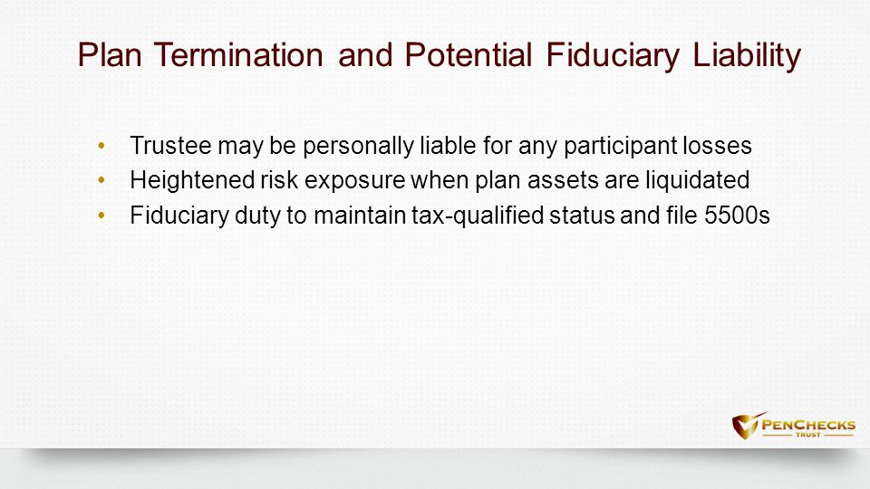 Plan Termination and Potential Fiduciary LiabilityPlan Termination and Potential Fiduciary Liability Trustee may be personally liable for any particip