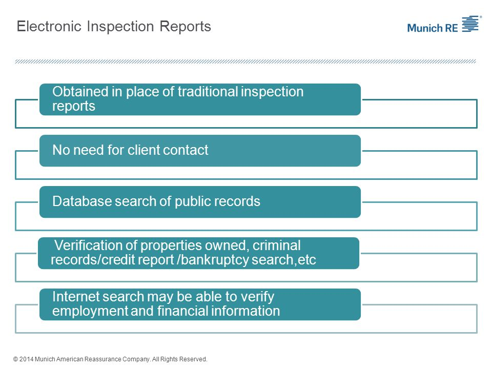 Electronic Inspection Reports Obtained in place of traditional inspection reports No need for client contactDatabase search of public records Verification of properties owned, criminal records/credit report /bankruptcy search,etc Internet search may be able to verify employment and financial information © 2014 Munich American Reassurance Company.