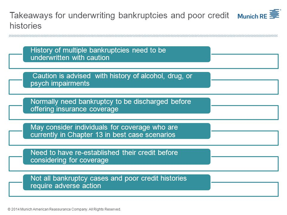 Takeaways for underwriting bankruptcies and poor credit histories History of multiple bankruptcies need to be underwritten with caution Caution is advised with history of alcohol, drug, or psych impairments Normally need bankruptcy to be discharged before offering insurance coverage May consider individuals for coverage who are currently in Chapter 13 in best case scenarios Need to have re-established their credit before considering for coverage Not all bankruptcy cases and poor credit histories require adverse action © 2014 Munich American Reassurance Company.