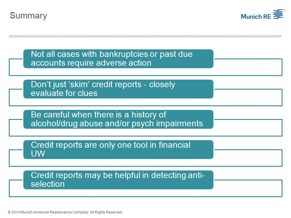 Summary Not all cases with bankruptcies or past due accounts require adverse action Don't just 'skim' credit reports - closely evaluate for clues Be careful when there is a history of alcohol/drug abuse and/or psych impairments Credit reports are only one tool in financial UW Credit reports may be helpful in detecting anti- selection © 2014 Munich American Reassurance Company.