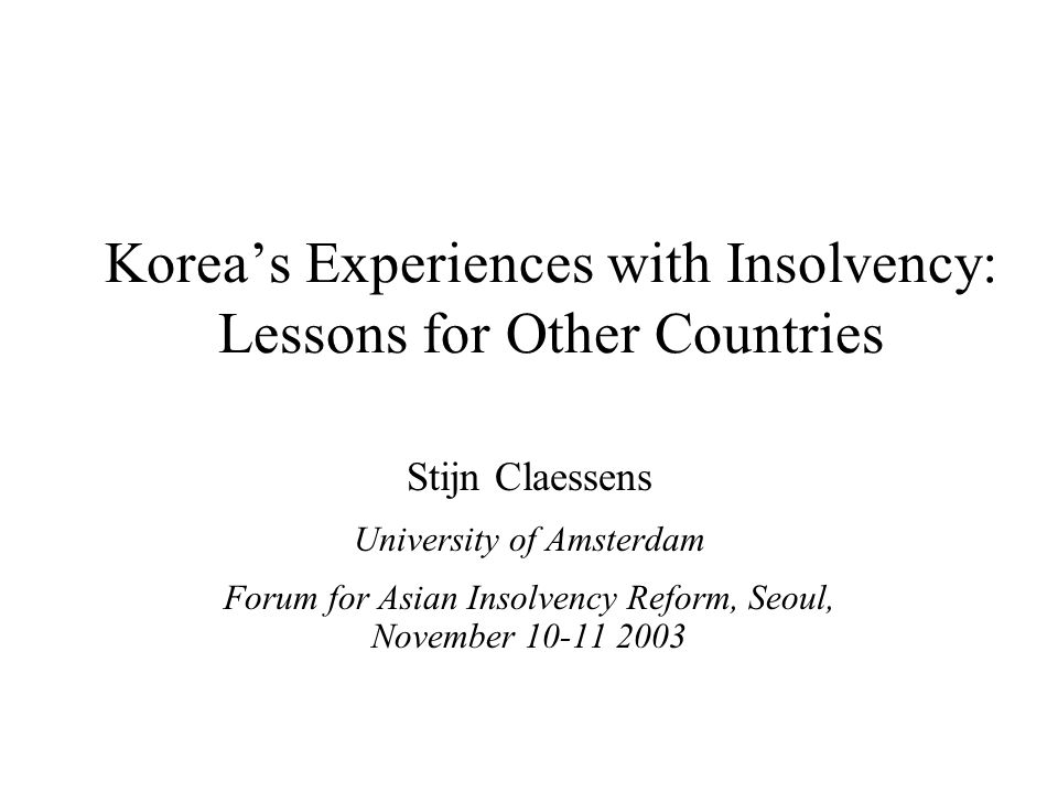 Korea's Experiences with Insolvency: Lessons for Other Countries Stijn Claessens University of Amsterdam Forum for Asian Insolvency Reform, Seoul, November 10-11 2003