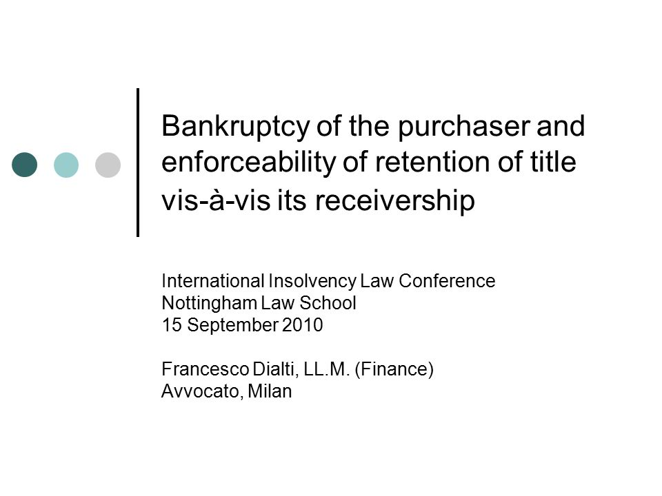 Bankruptcy of the purchaser and enforceability of retention of title vis-à-vis its receivership International Insolvency Law Conference Nottingham Law School 15 September 2010 Francesco Dialti, LL.M.