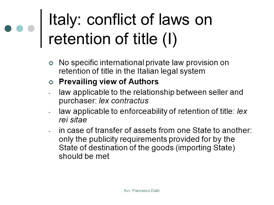 Avv. Francesco Dialti Italy: conflict of laws on retention of title (I) No specific international private law provision on retention of title in the I