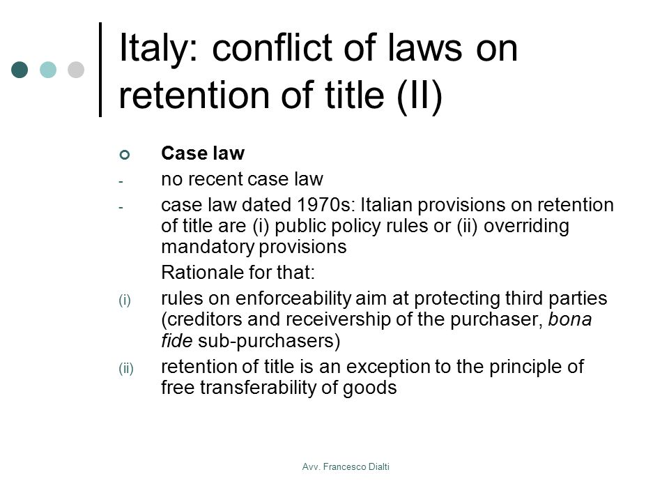 Avv. Francesco Dialti Italy: conflict of laws on retention of title (II) Case law - no recent case law - case law dated 1970s: Italian provisions on r