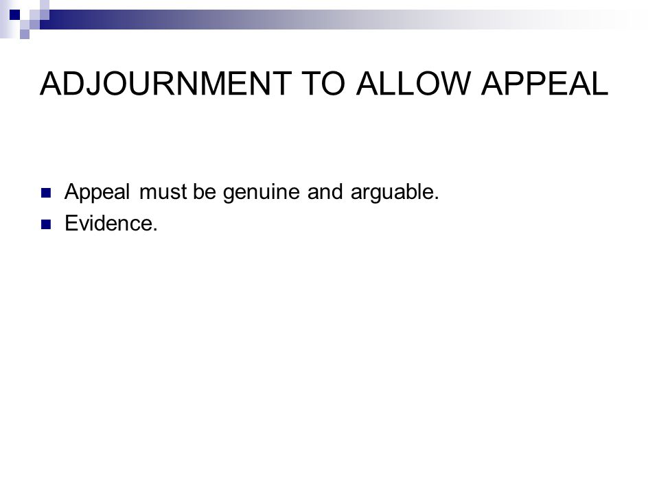 ADJOURNMENT TO ALLOW APPEAL Appeal must be genuine and arguable. Evidence.