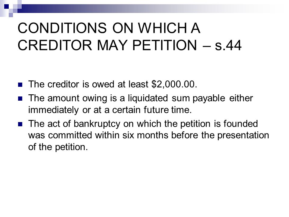 CONDITIONS ON WHICH A CREDITOR MAY PETITION – s.44 The creditor is owed at least $2,000.00.